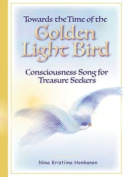 Honkanen, Nina Kristiina - Towards the Time of the Golden Light Bird: Consciousness Song for Treasure Seekers, ebook