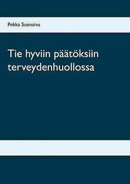 Suonsivu, Pekka - Tie hyviin päätöksiin terveydenhuollossa, e-kirja