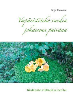 Timonen, Seija - Ympäristöteko vuoden jokaisena päivänä: Käytännön vinkkejä ja ideoita!, ebook