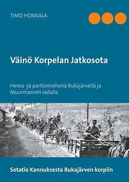 Honkala, Timo - Väinö Korpelan Jatkosota: Hevos -ja partiomiehenä Rukajärvellä ja Muurmannin radalla, e-kirja