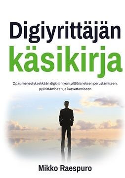 Raespuro, Mikko - Digiyrittäjän käsikirja: Opas menestyksekkään digiajan konsulttibisneksen perustamiseen, pyörittämiseen ja kasvattamiseen, e-kirja