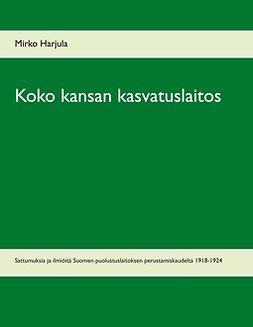 Harjula, Mirko - Koko kansan kasvatuslaitos: Sattumuksia ja ilmiöitä Suomen puolustuslaitoksen perustamiskaudelta 1918-1924, e-kirja