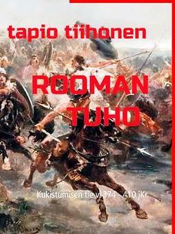 Tiihonen, Tapio - Rooman tuho: Kukistumisen tie v. 374 - 410 jKr., ebook