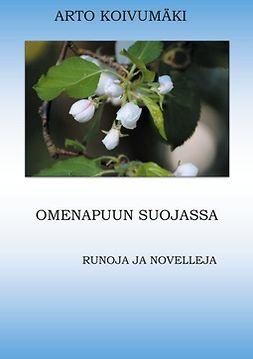 Koivumäki, Arto - Omenapuun suojassa: Runoja ja Novelleja, e-bok