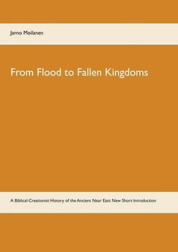 Moilanen, Jarno - From Flood to Fallen Kingdoms: A Biblical-Creationist History of the Ancient Near East: New Short Introduction, ebook