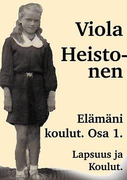 Heistonen, Viola - Elämäni Koulut Osa 1: Lapsuus ja Koulut, ebook