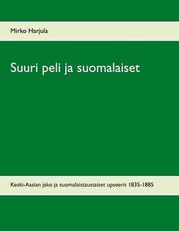 Harjula, Mirko - Suuri peli ja suomalaiset: Keski-Aasian jako ja suomalaistaustaiset upseerit 1835-1885, ebook