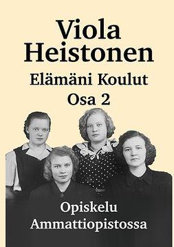 Heistonen, Viola - Elämäni Koulut Osa 2: Opiskelu ammattiopistossa, ebook