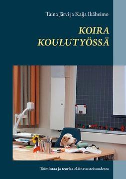 Ikäheimo, Kaija - Koira koulutyössä: Toimintaa ja teoriaa eläinavusteisuudesta, e-bok