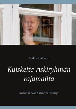 Kärkkäinen, Erkki - Kuiskeita riskiryhmän rajamailta: Koronakevään runopäiväkirja, e-bok