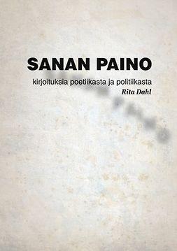 Dahl, Rita - Sanan paino: Tekstejä poetiikasta ja politiikasta, e-kirja