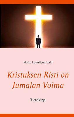 Latvakoski, Marko Tapani - Kristuksen Risti on Jumalan Voima: Tietokirja, e-kirja