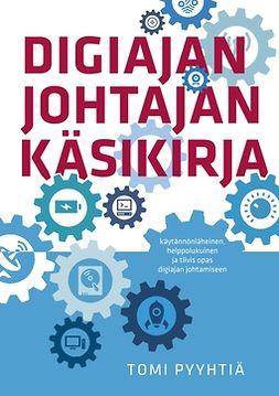 Pyyhtiä, Tomi - Digiajan johtajan käsikirja: Käytännönläheinen, helppolukuinen ja tiivis opas digiajan johtamiseen, e-bok