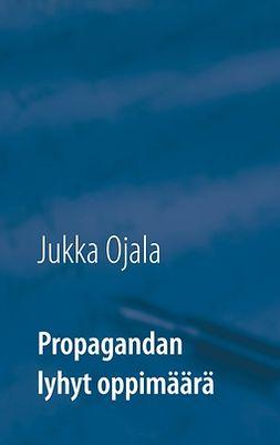 Ojala, Jukka - Propagandan lyhyt oppimäärä, e-kirja