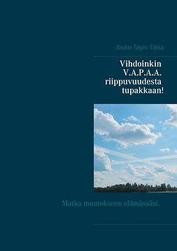 Tikka, Jouko Tapio - Vihdoinkin V.A.P.A.A. riippuvuudesta tupakkaan!: Luettuasi ymmärrät, miksi tupakoit ja miksi et ole onnistunut lopettamaan useista yrityksistäsi huolimatta., e-kirja