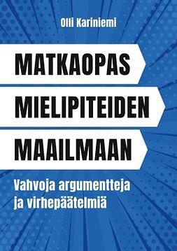 Kariniemi, Olli - Matkaopas mielipiteiden maailmaan: Vahvoja argumentteja ja virhepäätelmiä, e-kirja