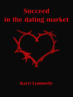 Lemmetty, Karri - Succeed in the dating market: seduce the woman of your life, ebook