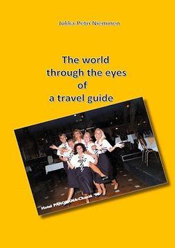 Nieminen, Jukka-Petri - The world through the eyes of a travel guide, ebook