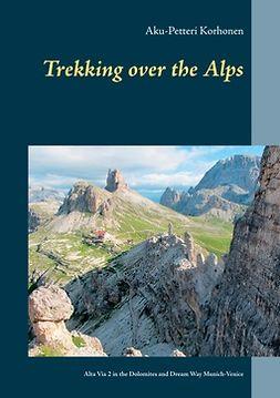 Korhonen, Aku-Petteri - TREKKING OVER THE ALPS: Alta Via 2 in the Dolomites and Dream Way from Munich to Venice, e-kirja
