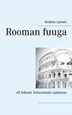 Larsen, Andreo - Rooman fuuga: eli Johann Sebastianin salaisuus, e-kirja