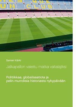 Kärki, Santeri - Jalkapallon vaiettu matka valtalajiksi: Politiikkaa, globalisaatiota ja pelin murroksia historiasta nykypäivään, e-kirja