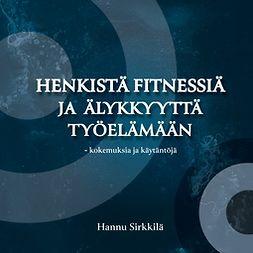 Sirkkilä, Hannu - Henkistä fitnessiä ja älykkyyttä työelämään - kokemuksia ja käytäntöjä, e-kirja