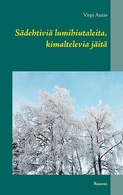 Autio, Virpi - Sädehtiviä lumihiutaleita, kimaltelevia jäitä: Runous, e-kirja