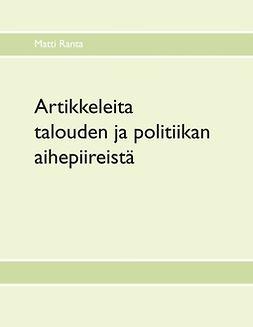 Ranta, Matti - Artikkeleita talouden ja politiikan aihepiireistä, ebook