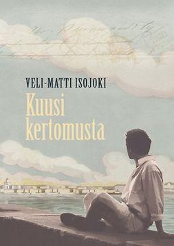 Isojoki, Veli-Matti - Kuusi kertomusta, e-kirja