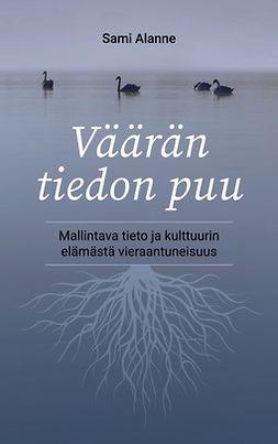 Alanne, Sami - Väärän tiedon puu: Mallintava tieto ja kulttuurin elämästä vieraantuneisuus, e-kirja