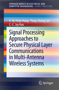 Hong, Y.-W. Peter - Signal Processing Approaches to Secure Physical Layer Communications in Multi-Antenna Wireless Systems, ebook