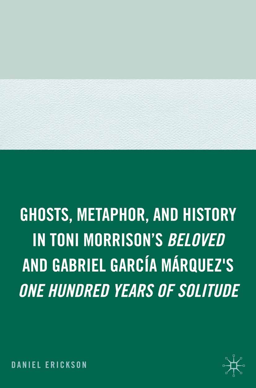 "Erickson, Daniel - Ghosts, Metaphor, and History in Toni Morrison's <Emphasis Type=""Italic"">Beloved</Emphasis> and Gabriel García Márquez's <Emphasis Type=""Italic"">One Hundred Years of Solitude</Emphasis>, ebook"