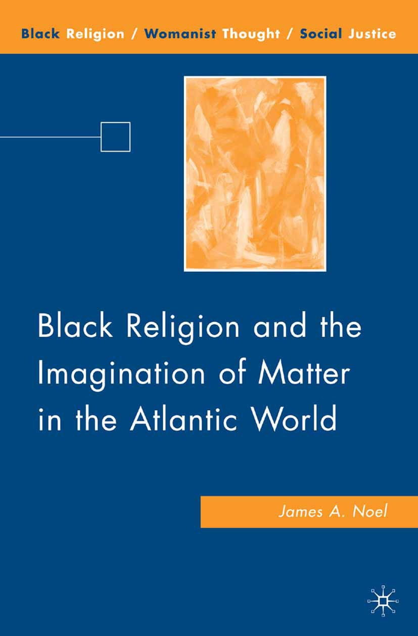 Noel, James A. - Black Religion and the Imagination of Matter in the Atlantic World, ebook