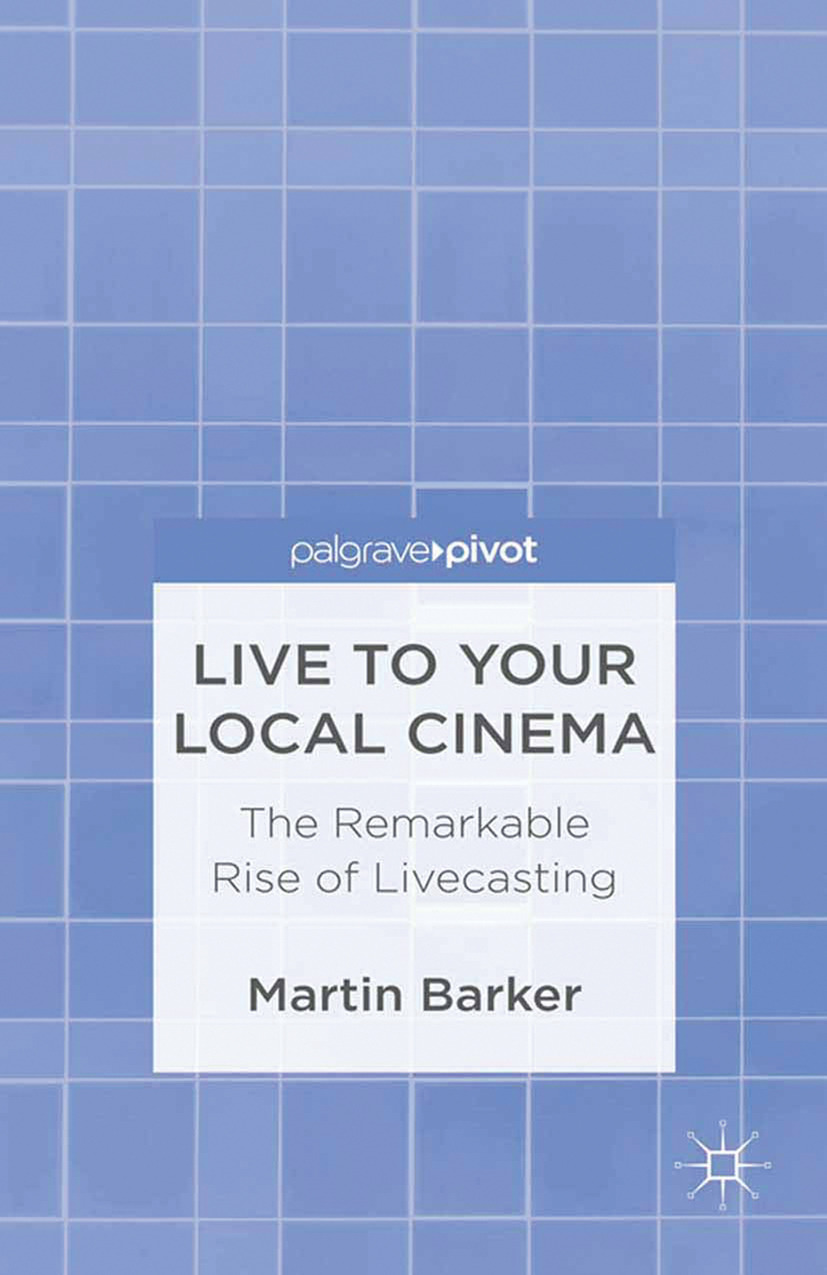 Barker, Martin - Live To Your Local Cinema: The Remarkable Rise of Livecasting, ebook
