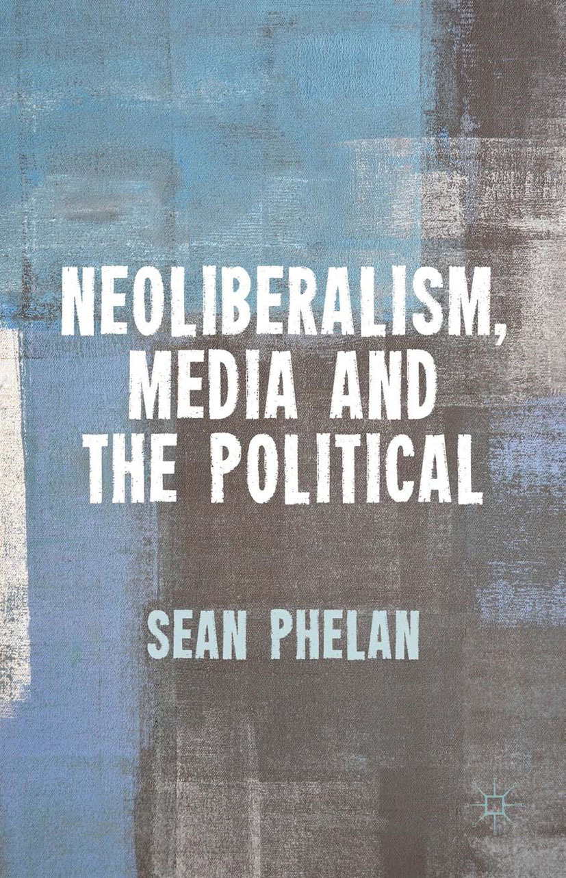 Phelan, Sean - Neoliberalism, Media and the Political, ebook