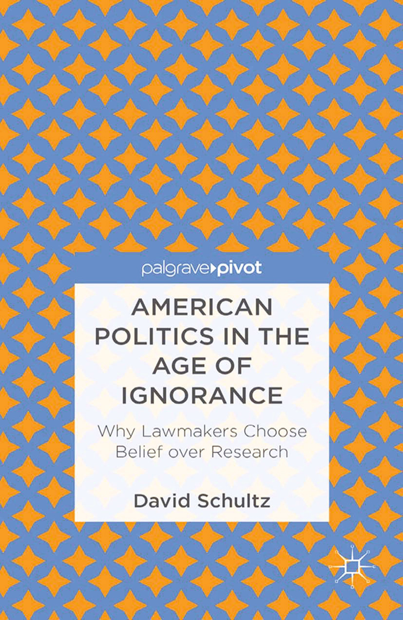 Schultz, David - American Politics in the Age of Ignorance: Why Lawmakers Choose Belief over Research, ebook