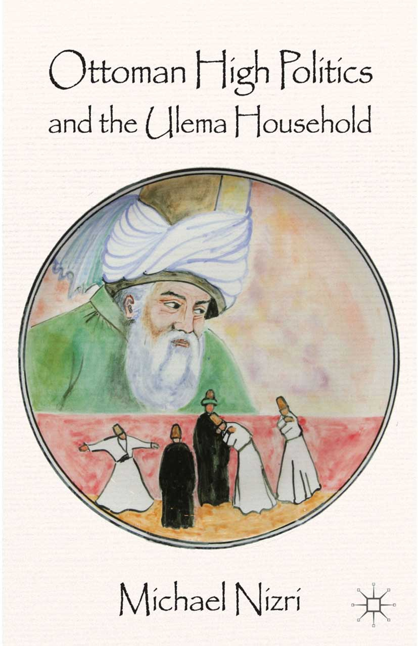 "Nizri, Michael - Ottoman High Politics and the <Emphasis Type=""Italic"">Ulema</Emphasis> Household, ebook"