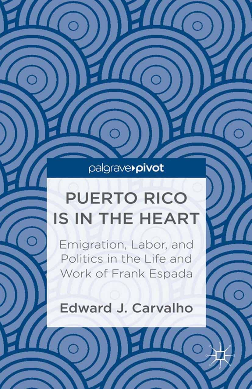 Carvalho, Edward J. - Puerto Rico Is in the Heart: Emigration, Labor, and Politics in the Life and Work of Frank Espada, ebook