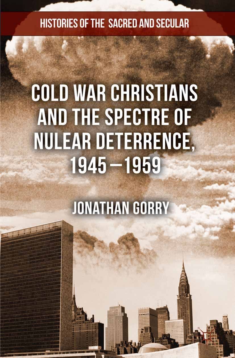 Gorry, Jonathan - Cold War Christians and the Spectre of Nuclear Deterrence, 1945–1959, ebook