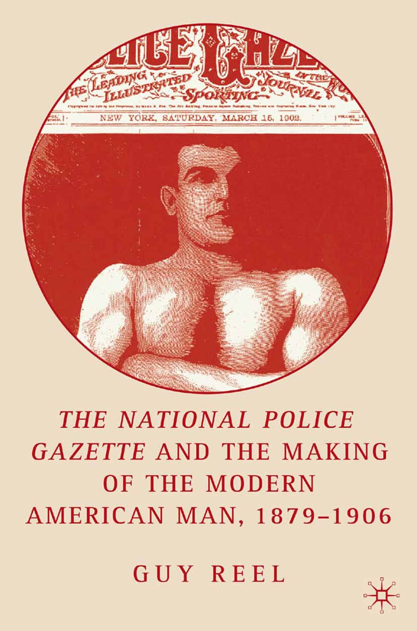 "Reel, Guy - The <Emphasis Type=""Italic"">National Police Gazette</Emphasis> and the Making of the Modern American Man, 1879–1906, ebook"