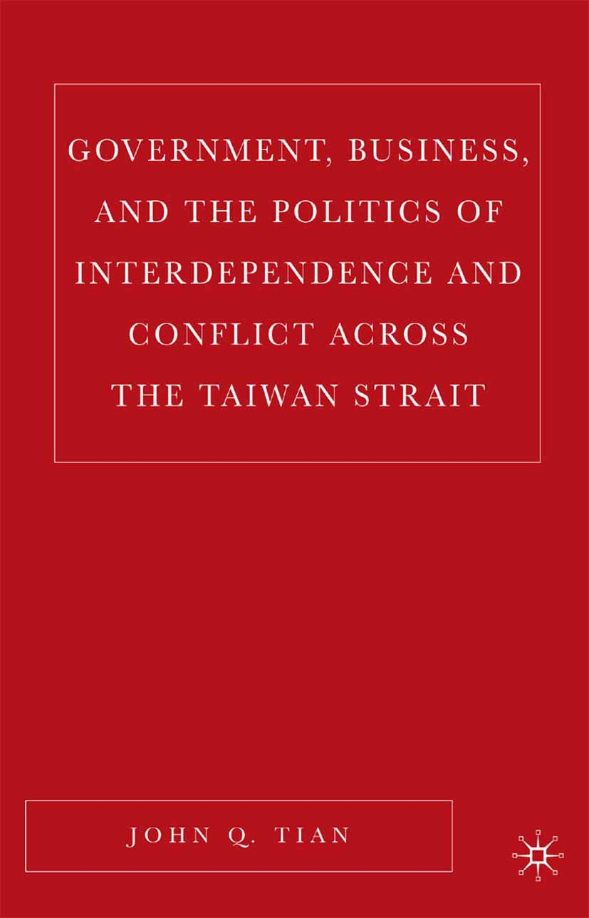 Tian, John Q. - Government, Business, and the Politics of Interdependence and Conflict across the Taiwan Strait, ebook
