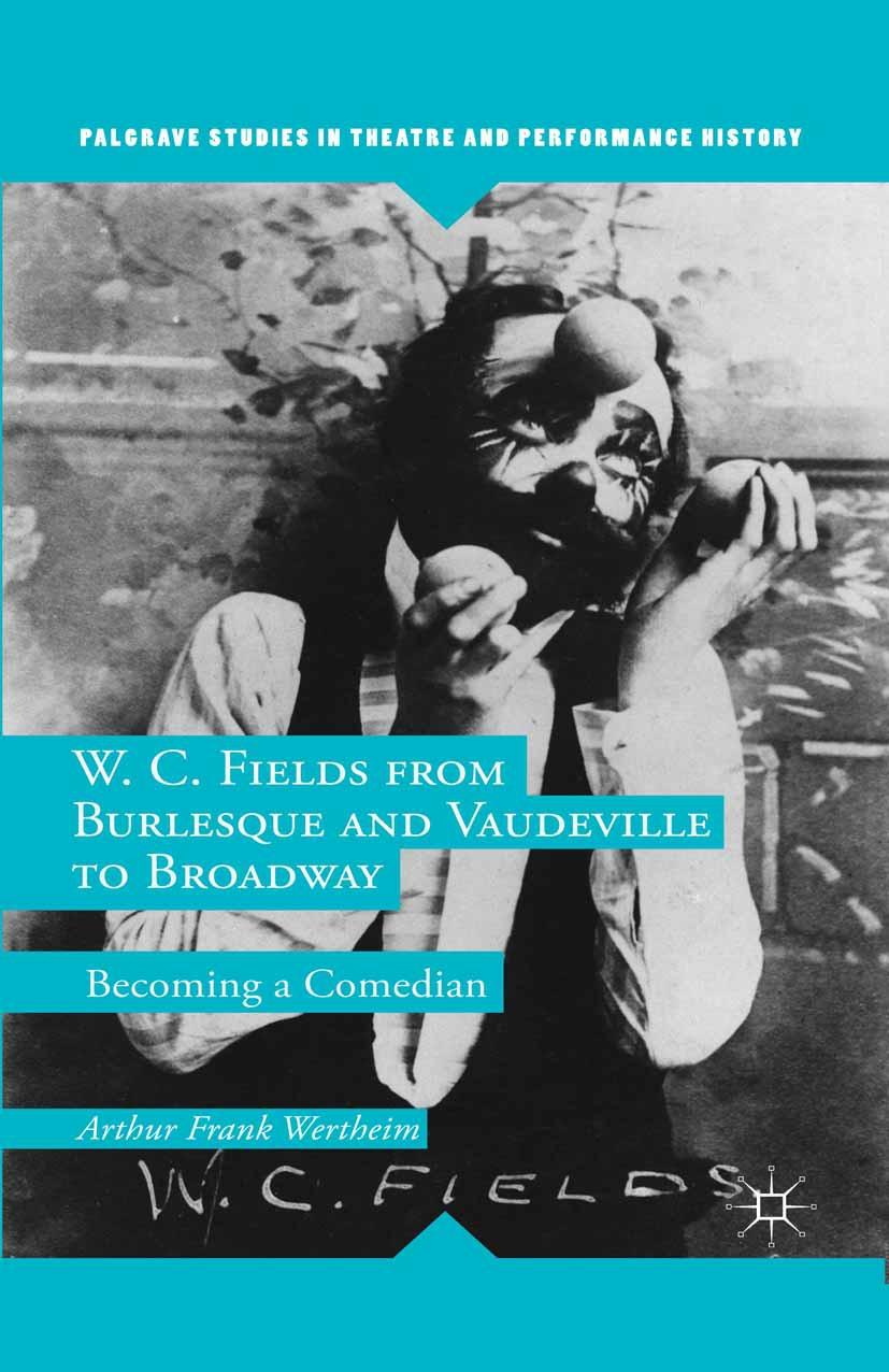 Wertheim, Arthur Frank - W. C. Fields from Burlesque and Vaudeville to Broadway, ebook