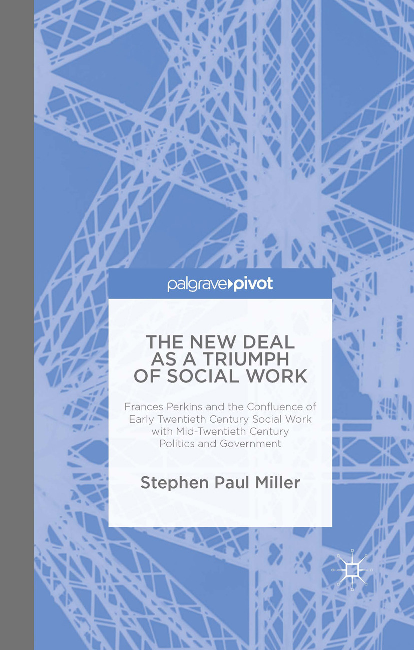 Miller, Stephen Paul - The New Deal as a Triumph of Social Work: Frances Perkins and the Confluence of Early Twentieth Century Social Work with Mid-Twentieth Century Politics and Government, ebook