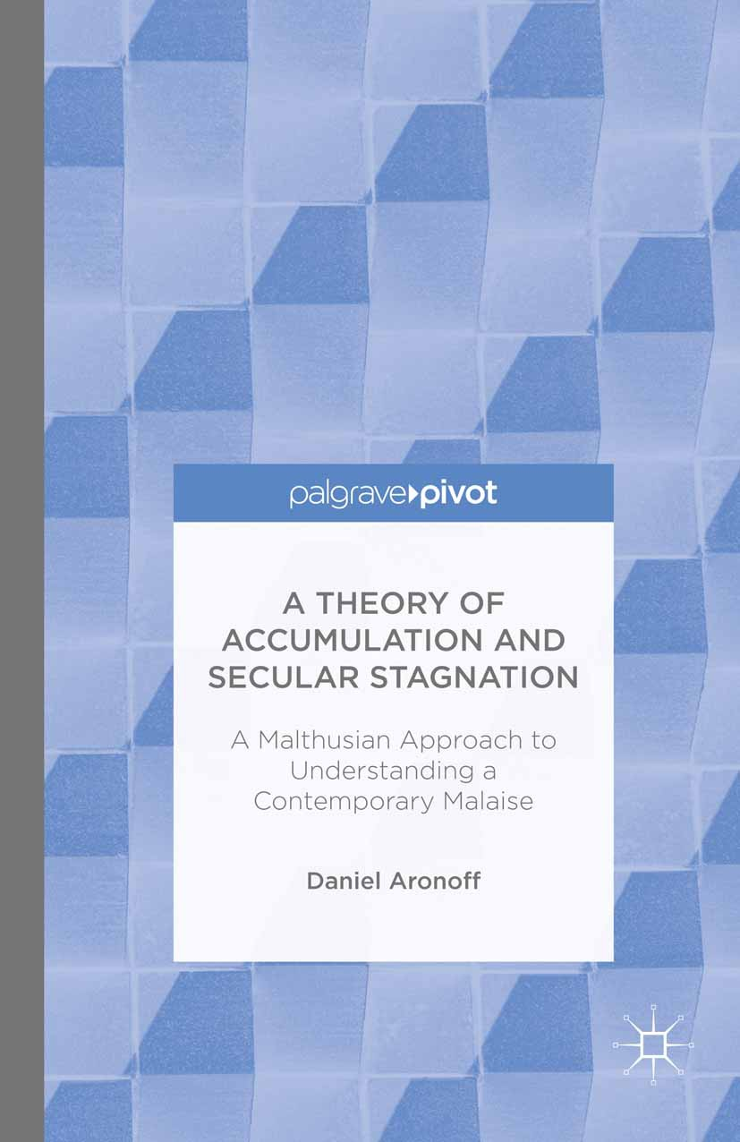 Aronoff, Daniel - A Theory of Accumulation and Secular Stagnation: A Malthusian Approach to Understanding a Contemporary Malaise, ebook