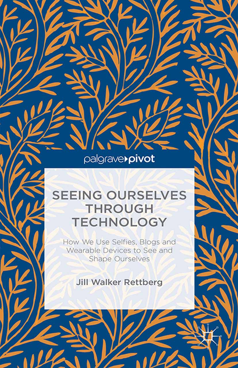 Rettberg, Jill Walker - Seeing Ourselves Through Technology: How We Use Selfie, Blogs and Wearable Devices to See and Shape Ourselves, ebook