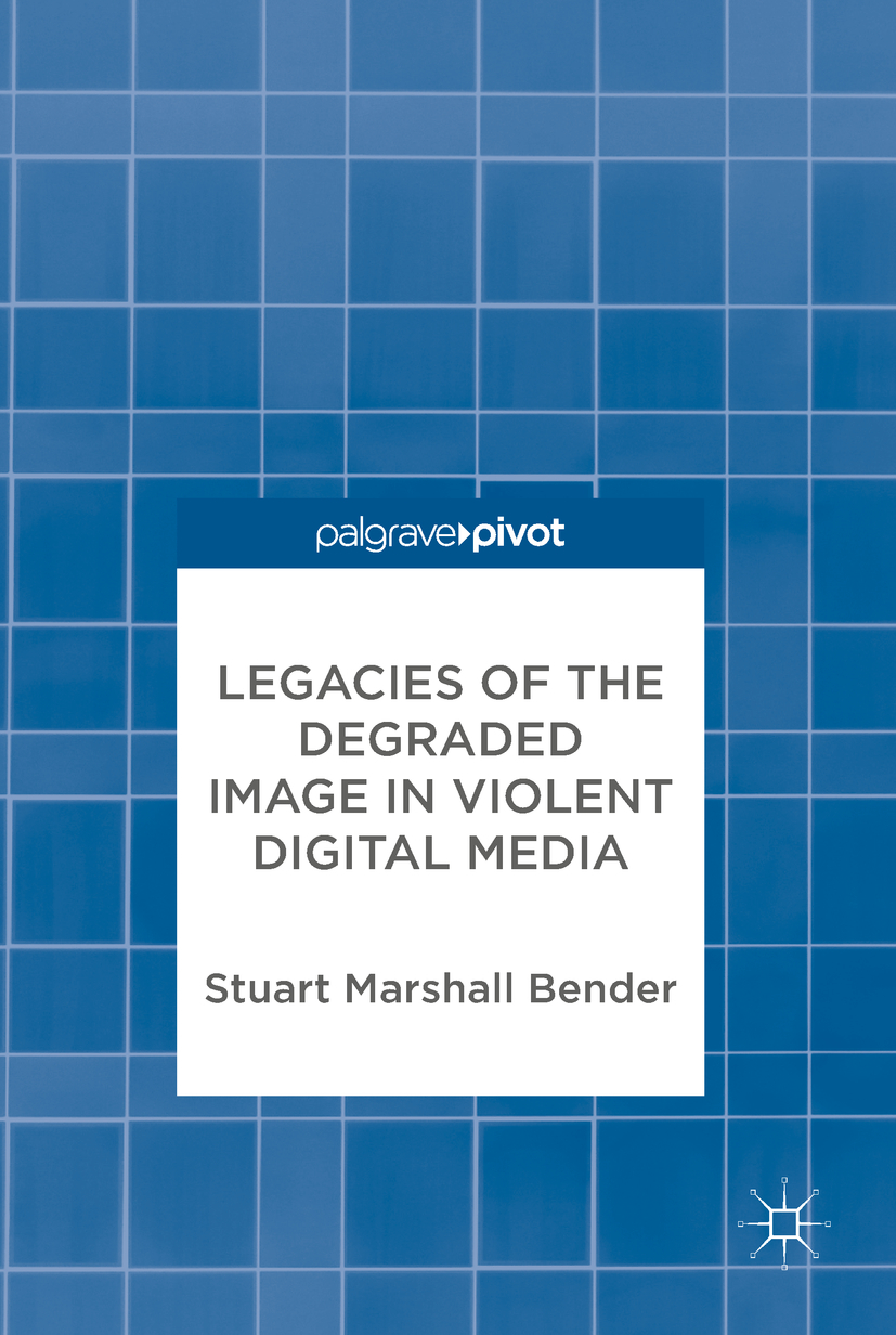 Bender, Stuart Marshall - Legacies of the Degraded Image in Violent Digital Media, ebook