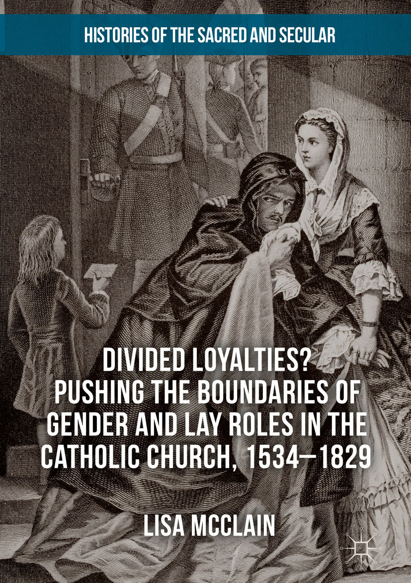 McClain, Lisa - Divided Loyalties? Pushing the Boundaries of Gender and Lay Roles in the Catholic Church, 1534-1829, ebook