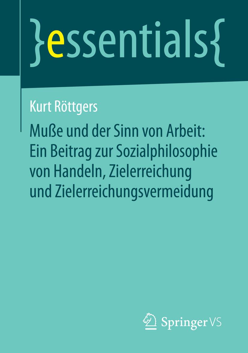 Röttgers, Kurt - Muße und der Sinn von Arbeit: Ein Beitrag zur Sozialphilosophie von Handeln, Zielerreichung und Zielerreichungsvermeidung, e-kirja