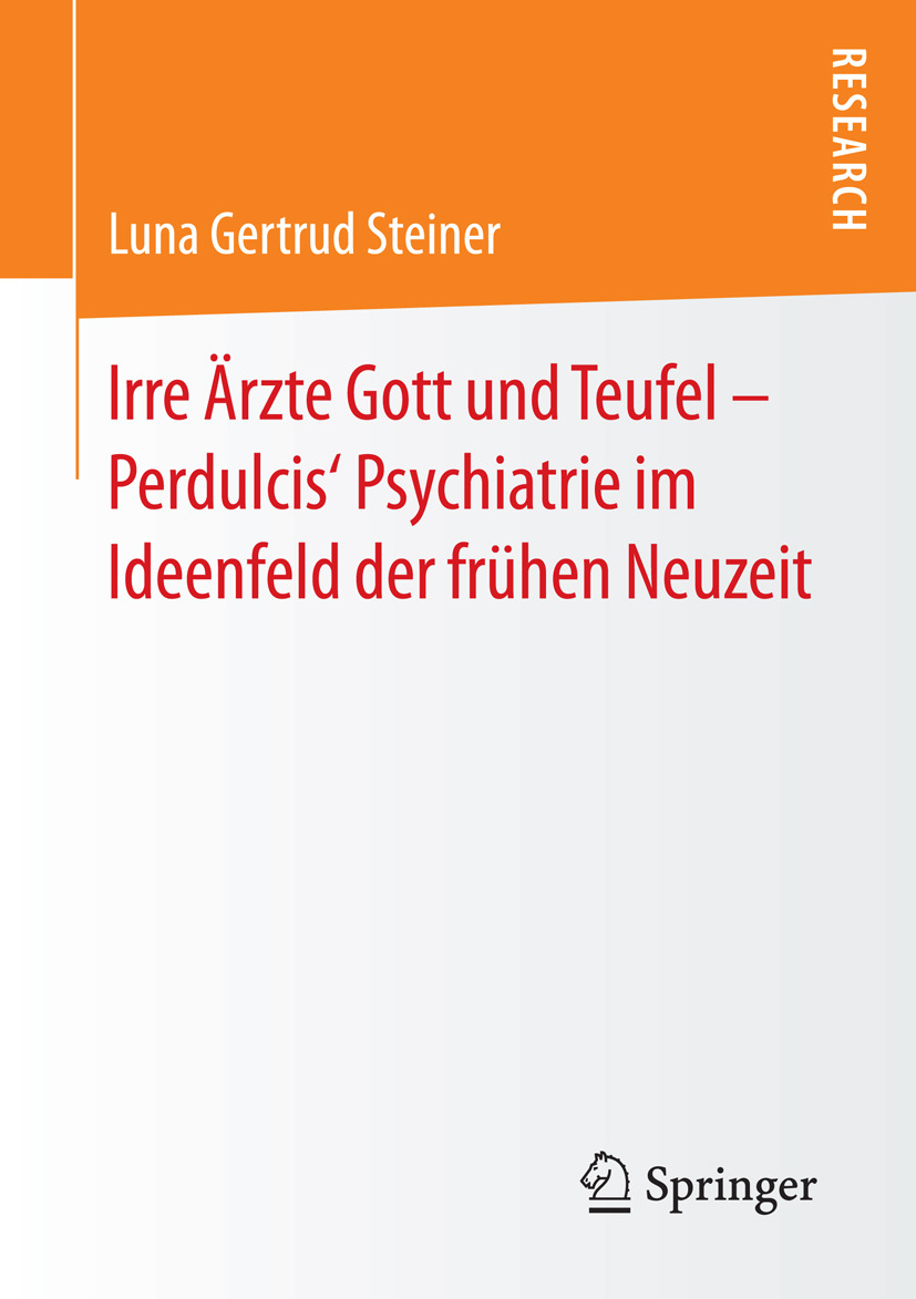 Steiner, Luna Gertrud - Irre Ärzte Gott und Teufel – Perdulcis' Psychiatrie im Ideenfeld der frühen Neuzeit, ebook