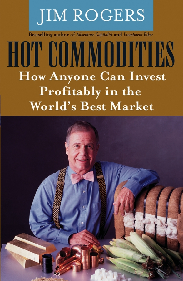 Rogers, Jim - Hot Commodities: How Anyone Can Invest Profitably in the World's Best Market, ebook